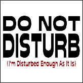 Do Not Disturb (I'm Disturbed Enough As It Is)