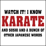 Watch It! I Know Karate And Sushi And A Bunch Of Other Japanese Words