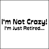 I'm Not Crazy! I'm Just Retired...