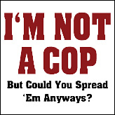 I'm Not A Cop - But Could You Spread 'Em Anyways?