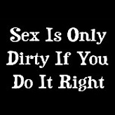 Sex Is Only Dirty If You Do It Right