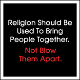 Religion Should Be Used To Bring People Together - Not Blow Them Apart.