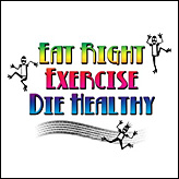 Eat Right, Exercise, Die Healthy