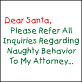 Dear Santa, Please Refer All Inquiries Regarding Naughty Behavior To My Attorney