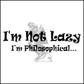 I'm Not Lazy - I'm Philosophical