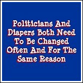 Politicians And Diapers Both Need To Be Changed Often And For The Same Reason